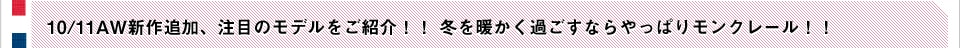 10/11AW新作追加、注目のモデルをご紹介!! 冬を暖かく過ごすならやっぱりモンクレール!!