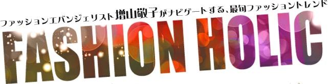 FASHION HOLIC ファッションエバンジェリスト増山敬子がナビゲートする、最旬ファッショントレンド