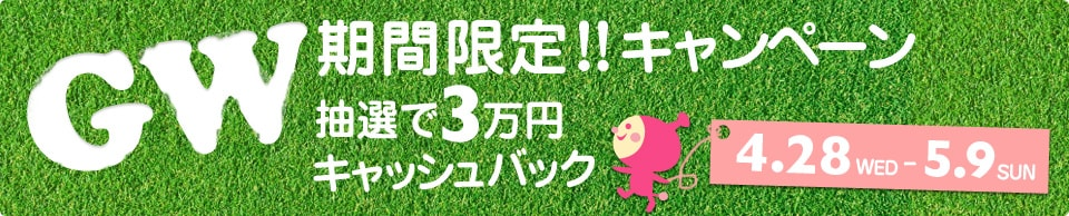 GW期間限定キャンペーン、抽選で3万円キャッシュバック!!